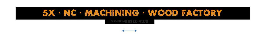 5X・NC・MACHINING・WOOD FACTORY